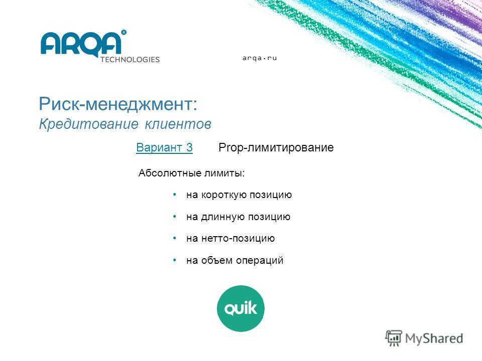 arqa.ru Риск-менеджмент: Кредитование клиентов Вариант 3Prop-лимитирование Абсолютные лимиты: на короткую позицию на длинную позицию на нетто-позицию на объем операций