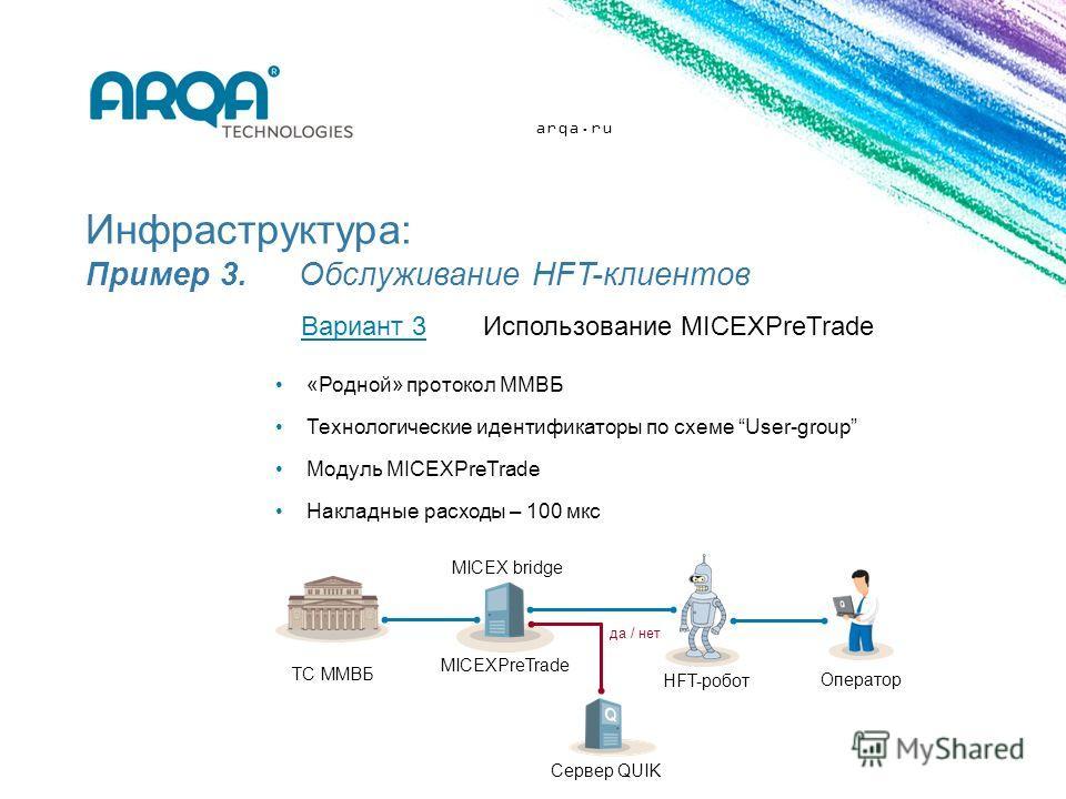 arqa.ru Инфраструктура: Пример 3. Обслуживание HFT-клиентов «Родной» протокол ММВБ Технологические идентификаторы по схеме User-group Модуль MICEXPreTrade Накладные расходы – 100 мкс Вариант 3Использование MICEXPreTrade Сервер QUIK ТС ММВБ HFT-робот