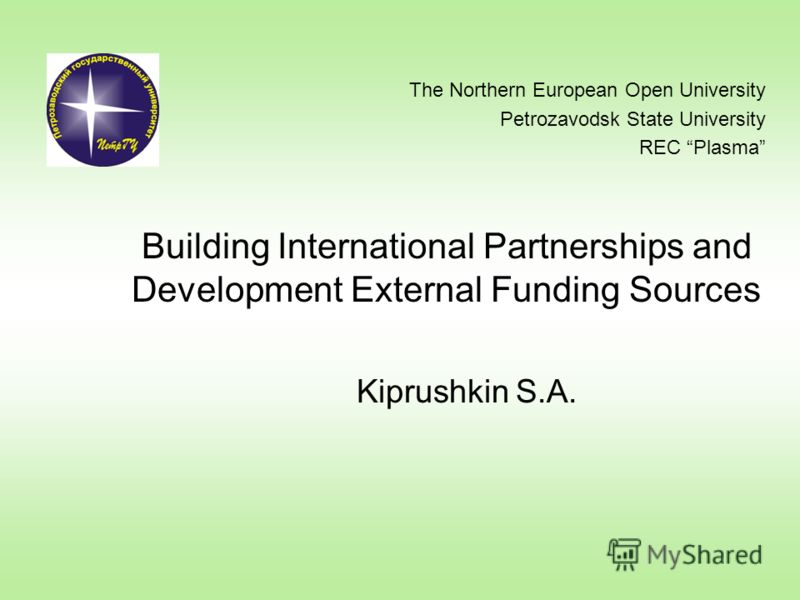 Building International Partnerships and Development External Funding Sources Kiprushkin S.A. The Northern European Open University Petrozavodsk State University REC Plasma