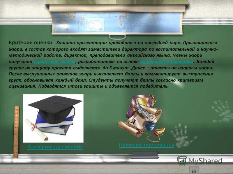Примеры оценивания Критерии оценки: Защита презентации проводится на последней паре. Приглашается жюри, в состав которого входят заместители директора по воспитательной и научно- методической работе, директор, преподаватели английского языка. Члены ж