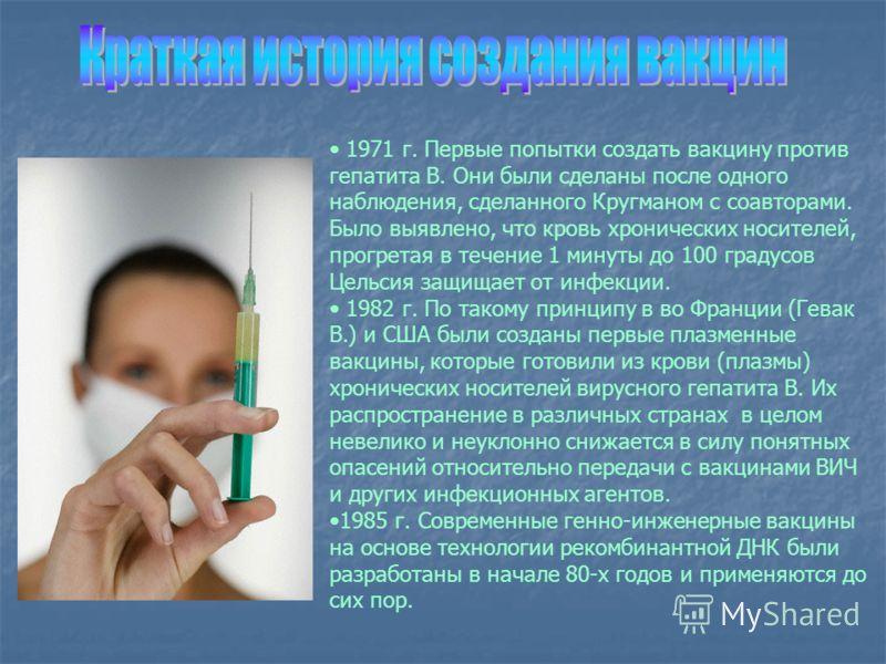 1971 г. Первые попытки создать вакцину против гепатита В. Они были сделаны после одного наблюдения, сделанного Кругманом с соавторами. Было выявлено, что кровь хронических носителей, прогретая в течение 1 минуты до 100 градусов Цельсия защищает от ин