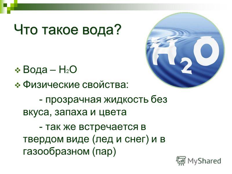 Что такое вода? Вода – Н 2 О Физические свойства: - прозрачная жидкость без вкуса, запаха и цвета - так же встречается в твердом виде (лед и снег) и в газообразном (пар)