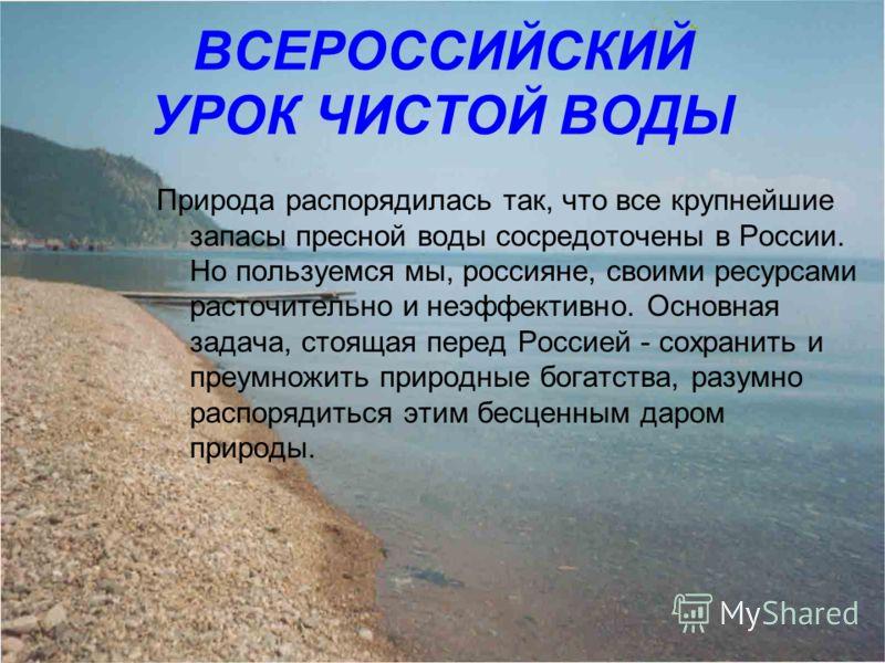 ВСЕРОССИЙСКИЙ УРОК ЧИСТОЙ ВОДЫ Природа распорядилась так, что все крупнейшие запасы пресной воды сосредоточены в России. Но пользуемся мы, россияне, своими ресурсами расточительно и неэффективно. Основная задача, стоящая перед Россией - сохранить и п