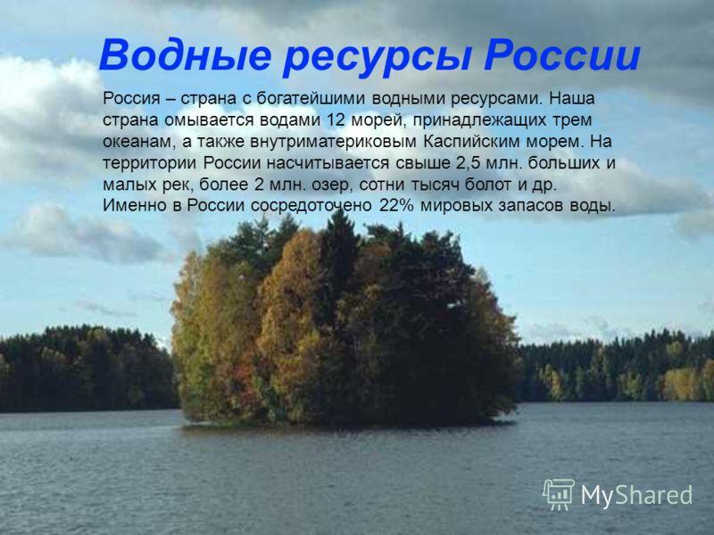 Россия – страна с богатейшими водными ресурсами. Наша страна омывается водами 12 морей, принадлежащих трем океанам, а также внутриматериковым Каспийским морем. На территории России насчитывается свыше 2,5 млн. больших и малых рек, более 2 млн. озер,