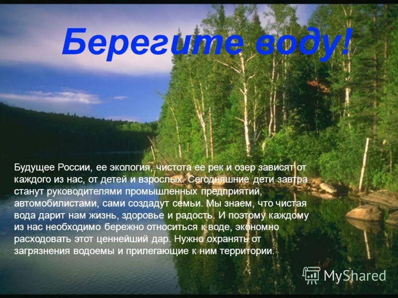 Будущее России, ее экология, чистота ее рек и озер зависят от каждого из нас, от детей и взрослых. Сегодняшние дети завтра станут руководителями промышленных предприятий, автомобилистами, сами создадут семьи. Мы знаем, что чистая вода дарит нам жизнь