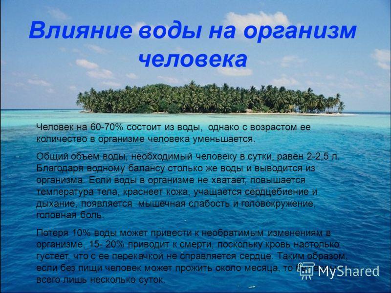 Человек на 60-70% состоит из воды, однако с возрастом ее количество в организме человека уменьшается. Общий объем воды, необходимый человеку в сутки, равен 2-2,5 л. Благодаря водному балансу столько же воды и выводится из организма. Если воды в орган