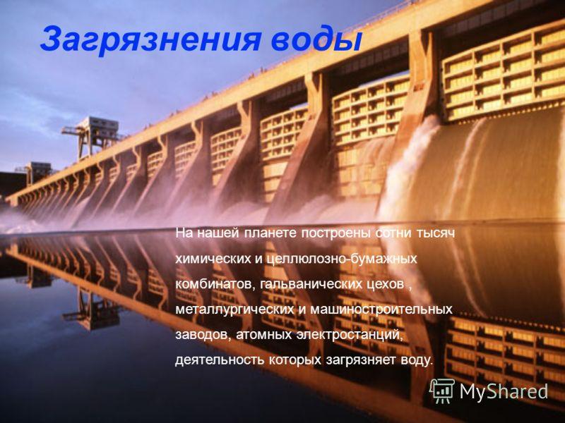 Загрязнения воды На нашей планете построены сотни тысяч химических и целлюлозно-бумажных комбинатов, гальванических цехов, металлургических и машиностроительных заводов, атомных электростанций, деятельность которых загрязняет воду.