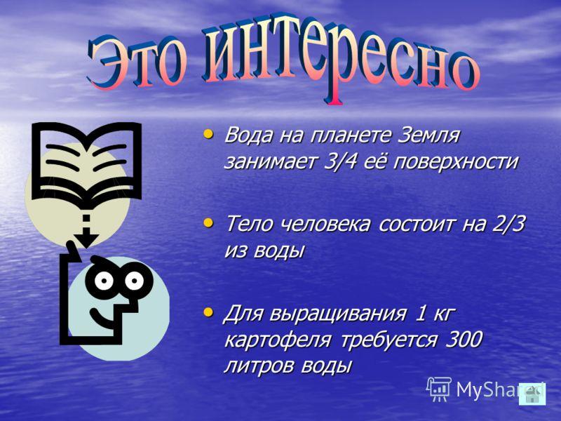 Вода на планете Земля занимает 3/4 её поверхности Вода на планете Земля занимает 3/4 её поверхности Тело человека состоит на 2/3 из воды Тело человека состоит на 2/3 из воды Для выращивания 1 кг картофеля требуется 300 литров воды Для выращивания 1 к