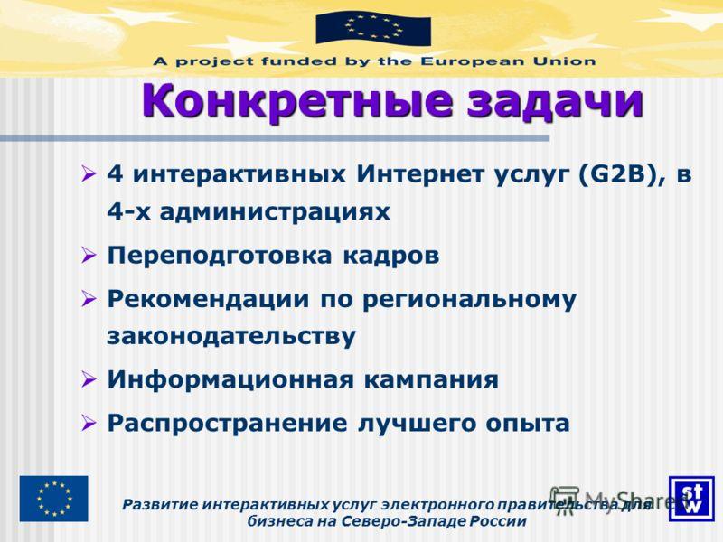 Развитие интерактивных услуг электронного правительства для бизнеса на Северо-Западе России Конкретные задачи 4 интерактивных Интернет услуг (G2B), в 4-х администрациях Переподготовка кадров Рекомендации по региональному законодательству Информационн