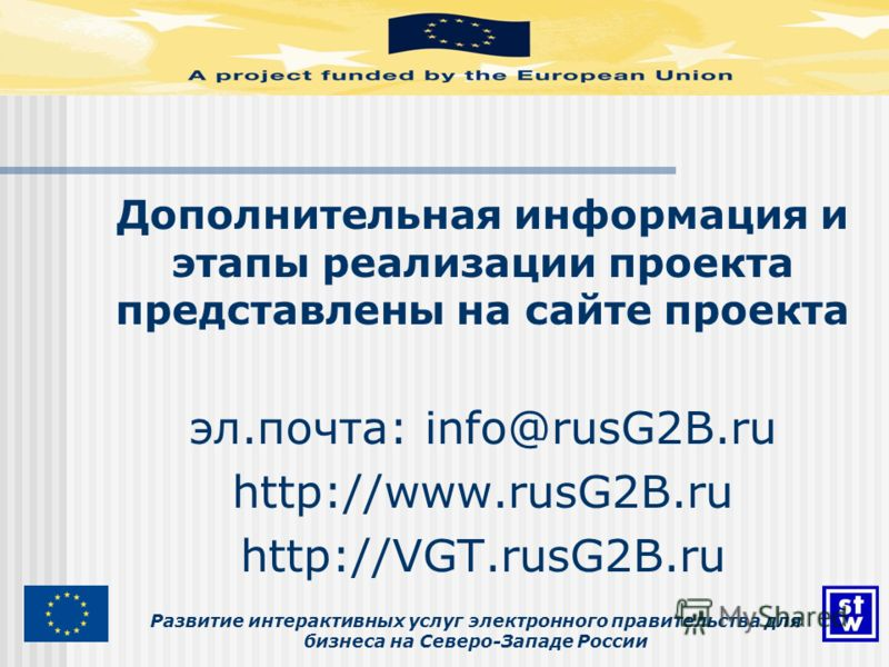 Развитие интерактивных услуг электронного правительства для бизнеса на Северо-Западе России Дополнительная информация и этапы реализации проекта представлены на сайте проекта эл.почта: info@rusG2B.ru http://www.rusG2B.ru http://VGT.rusG2B.ru
