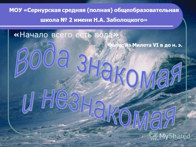 «Начало всего есть вода» Фалес из Милета VI в до н. э. МОУ «Сернурская средняя (полная) общеобразовательная школа 2 имени Н.А. Заболоцкого»