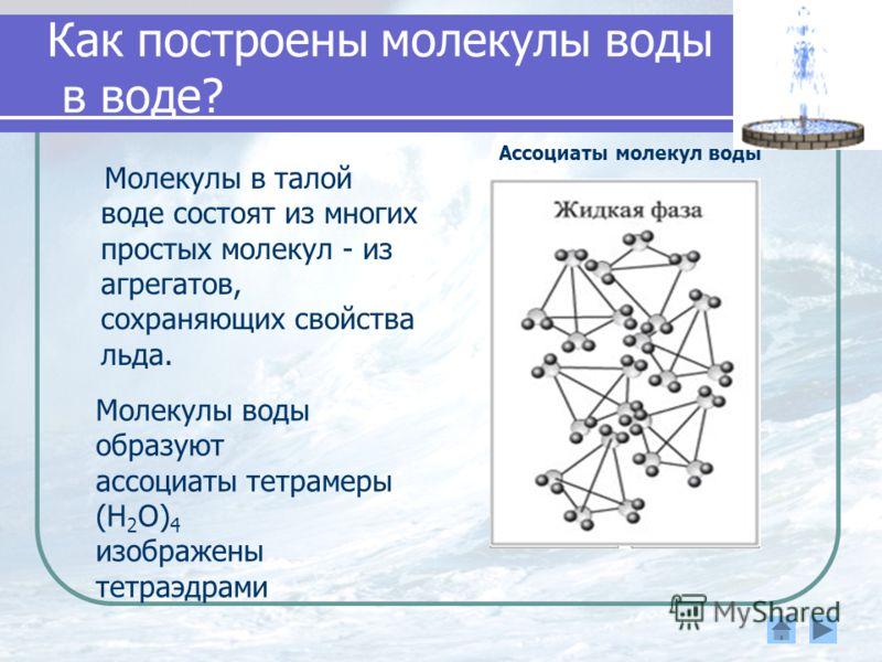 Как построены молекулы воды в воде? Молекулы в талой воде состоят из многих простых молекул - из агрегатов, сохраняющих свойства льда. Ассоциаты молекул воды Молекулы воды образуют ассоциаты тетрамеры (Н 2 О) 4 изображены тетраэдрами