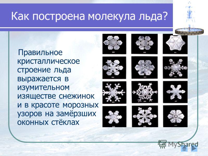 Как построена молекула льда? Правильное кристаллическое строение льда выражается в изумительном изяществе снежинок и в красоте морозных узоров на замёрзших оконных стёклах