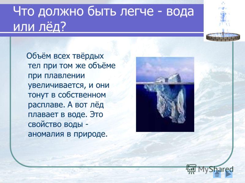 Что должно быть легче - вода или лёд? Объём всех твёрдых тел при том же объёме при плавлении увеличивается, и они тонут в собственном расплаве. А вот лёд плавает в воде. Это свойство воды - аномалия в природе.