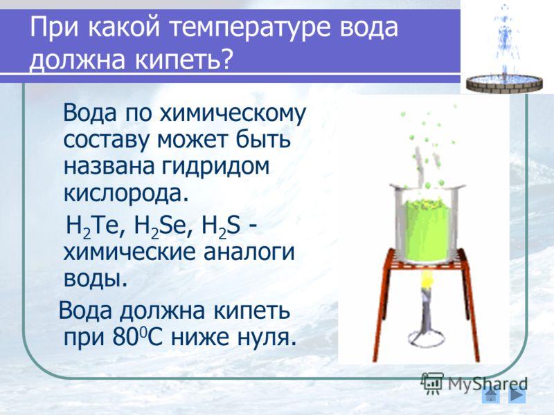 При какой температуре вода должна кипеть? Вода по химическому составу может быть названа гидридом кислорода. H 2 Te, H 2 Se, H 2 S - химические аналоги воды. Вода должна кипеть при 80 0 С ниже нуля.