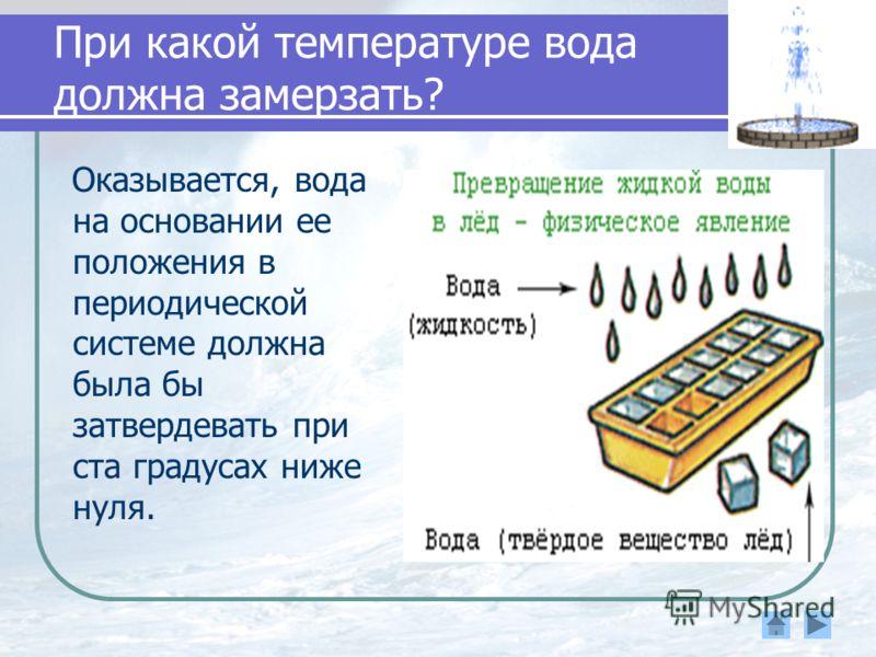 При какой температуре вода должна замерзать? Оказывается, вода на основании ее положения в периодической системе должна была бы затвердевать при ста градусах ниже нуля.