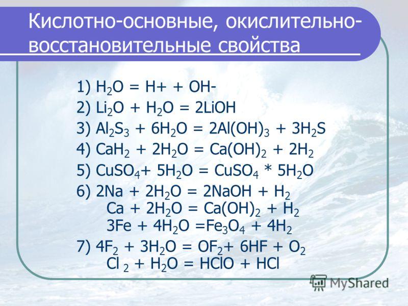Кислотно-основные, окислительно- восстановительные свойства 1) H 2 O = H+ + OH- 2) Li 2 O + H 2 O = 2LiOH 3) Al 2 S 3 + 6H 2 O = 2Al(OH) 3 + 3H 2 S 4) CaH 2 + 2H 2 O = Ca(OH) 2 + 2H 2 5) CuSO 4 + 5H 2 O = CuSO 4 * 5H 2 O 6) 2Na + 2H 2 O = 2NaOH + H 2