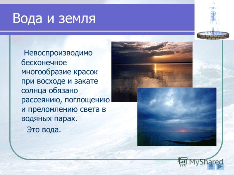 Вода и земля Невоспроизводимо бесконечное многообразие красок при восходе и закате солнца обязано рассеянию, поглощению и преломлению света в водяных парах. Это вода.