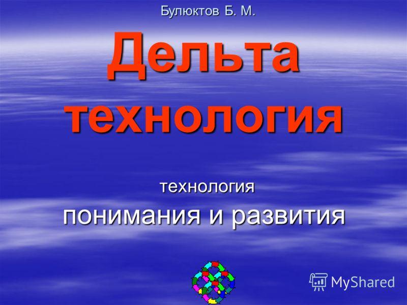 Дельта технология технология понимания и развития Дельта технология технология понимания и развития Булюктов Б. М.