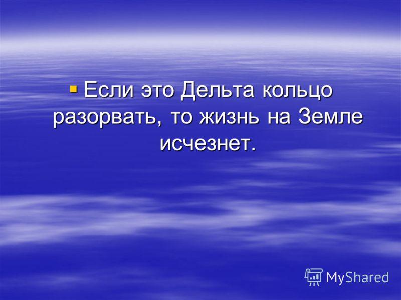 Если это Дельта кольцо разорвать, то жизнь на Земле исчезнет. Если это Дельта кольцо разорвать, то жизнь на Земле исчезнет.