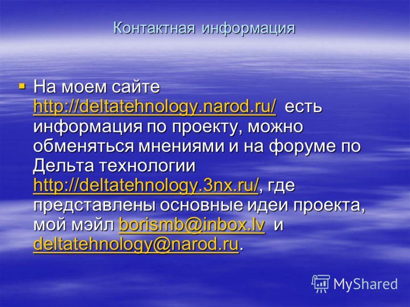 Контактная информация На моем сайте http://deltatehnology.narod.ru/ есть информация по проекту, можно обменяться мнениями и на форуме по Дельта технологии http://deltatehnology.3nx.ru/, где представлены основные идеи проекта, мой мэйл borismb@inbox.l
