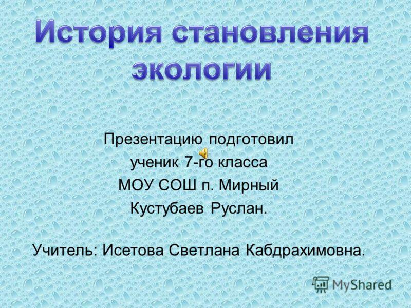 Презентацию подготовил ученик 7-го класса МОУ СОШ п. Мирный Кустубаев Руслан. Учитель: Исетова Светлана Кабдрахимовна.