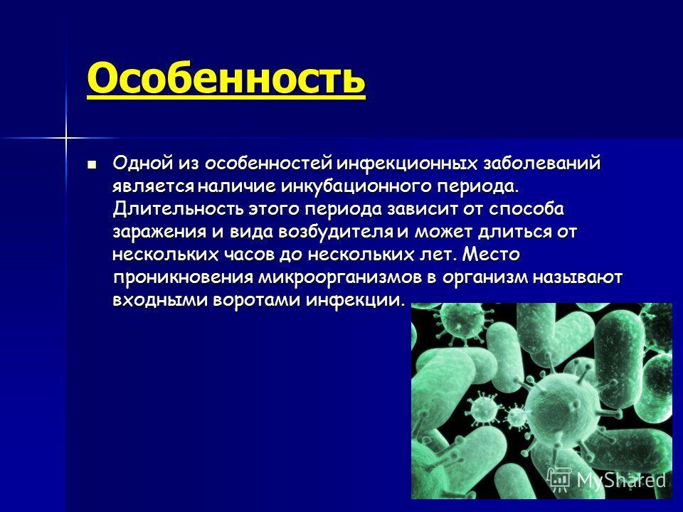 Особенность Одной из особенностей инфекционных заболеваний является наличие инкубационного периода. Длительность этого периода зависит от способа заражения и вида возбудителя и может длиться от нескольких часов до нескольких лет. Место проникновения