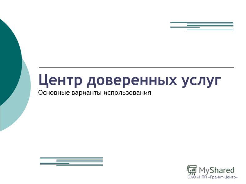 Центр доверенных услуг Основные варианты использования ОАО «НПП «Гранит-Центр»