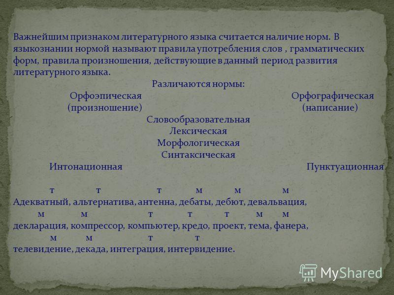 Важнейшим признаком литературного языка считается наличие норм. В языкознании нормой называют правила употребления слов, грамматических форм, правила произношения, действующие в данный период развития литературного языка. Различаются нормы: Орфоэпиче