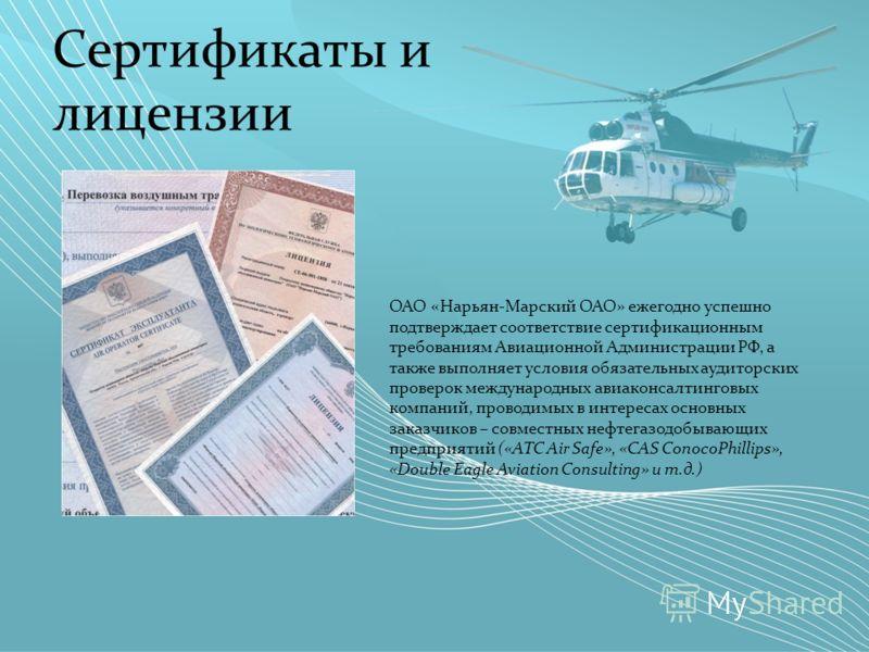 Сертификаты и лицензии ОАО «Нарьян-Марский ОАО» ежегодно успешно подтверждает соответствие сертификационным требованиям Авиационной Администрации РФ, а также выполняет условия обязательных аудиторских проверок международных авиаконсалтинговых компани