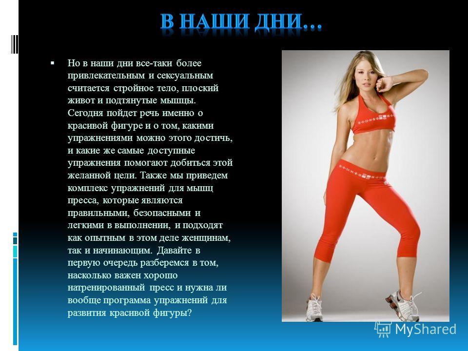 Но в наши дни все-таки более привлекательным и сексуальным считается стройное тело, плоский живот и подтянутые мышцы. Сегодня пойдет речь именно о красивой фигуре и о том, какими упражнениями можно этого достичь, и какие же самые доступные упражнения