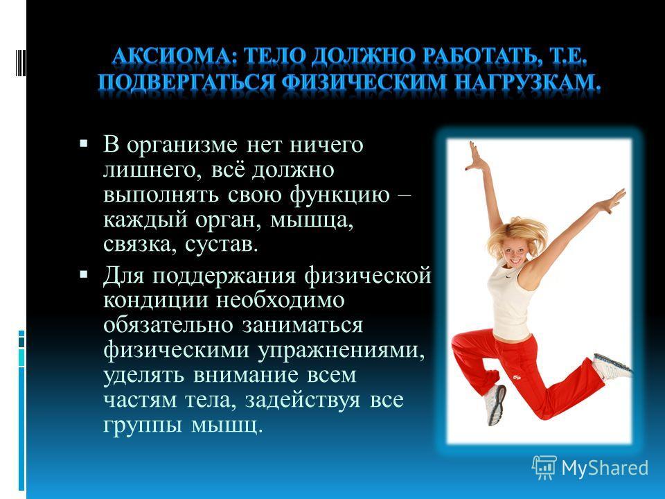 В организме нет ничего лишнего, всё должно выполнять свою функцию – каждый орган, мышца, связка, сустав. Для поддержания физической кондиции необходимо обязательно заниматься физическими упражнениями, уделять внимание всем частям тела, задействуя все