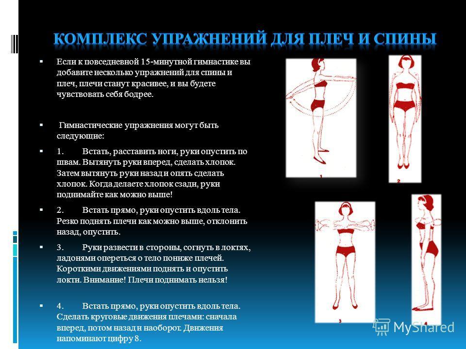 Если к повседневной 15-минутной гимнастике вы добавите несколько упражнений для спины и плеч, плечи станут красивее, и вы будете чувствовать себя бодрее. Гимнастические упражнения могут быть следующие: 1.Встать, расставить ноги, руки опустить по швам