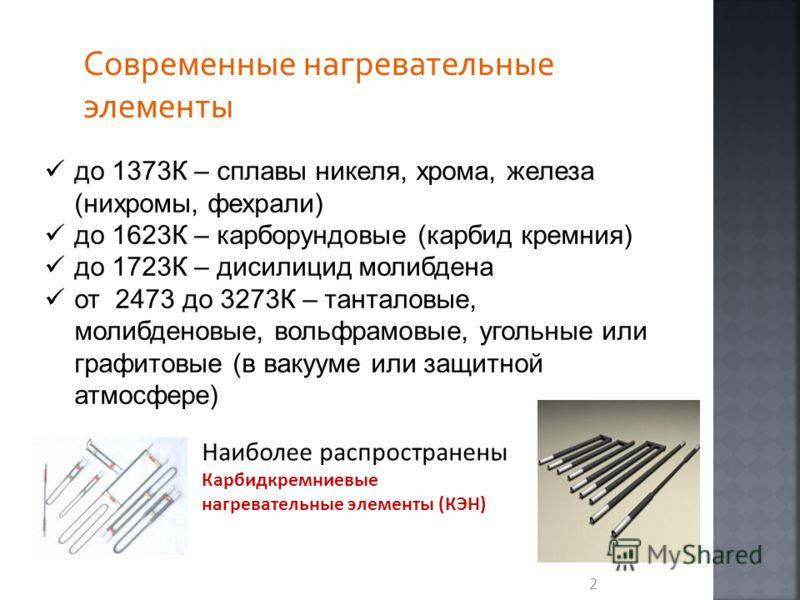 2 Современные нагревательные элементы до 1373К – сплавы никеля, хрома, железа (нихромы, фехрали) до 1623К – карборундовые (карбид кремния) до 1723К – дисилицид молибдена от 2473 до 3273К – танталовые, молибденовые, вольфрамовые, угольные или графитов
