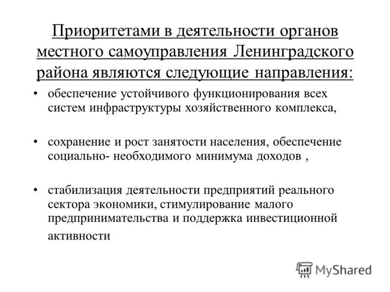 Приоритетами в деятельности органов местного самоуправления Ленинградского района являются следующие направления: обеспечение устойчивого функционирования всех систем инфраструктуры хозяйственного комплекса, сохранение и рост занятости населения, обе