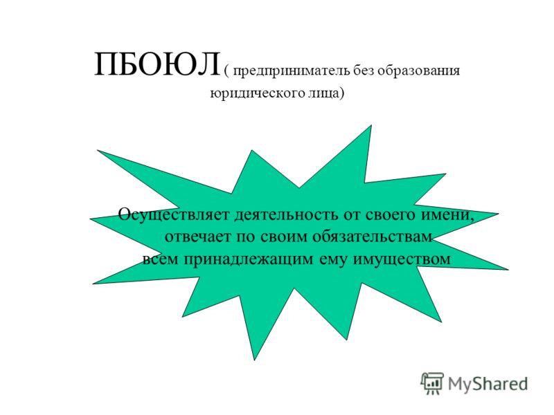 ПБОЮЛ ( предприниматель без образования юридического лица) Осуществляет деятельность от своего имени, отвечает по своим обязательствам всем принадлежащим ему имуществом