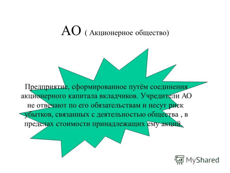 АО ( Акционерное общество) Предприятие, сформированное путём соединения акционерного капитала вкладчиков. Учредители АО не отвечают по его обязательствам и несут риск убытков, связанных с деятельностью общества, в пределах стоимости принадлежащих ему