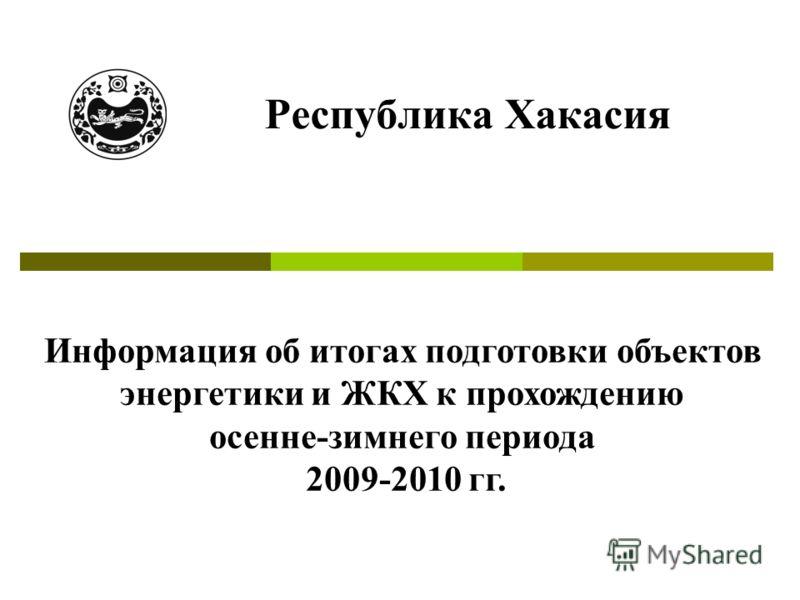 Республика Хакасия Информация об итогах подготовки объектов энергетики и ЖКХ к прохождению осенне-зимнего периода 2009-2010 гг.