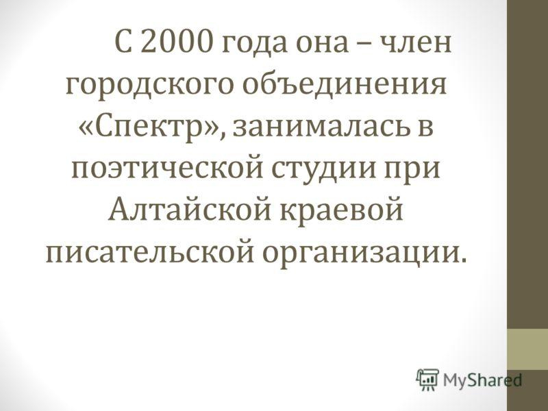 С 2000 года она – член городского объединения «Спектр», занималась в поэтической студии при Алтайской краевой писательской организации.