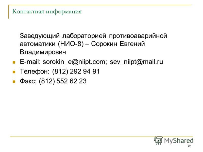 19 Контактная информация Заведующий лабораторией противоаварийной автоматики (НИО-8) – Сорокин Евгений Владимирович E-mail: sorokin_e@niipt.com; sev_niipt@mail.ru Телефон: (812) 292 94 91 Факс: (812) 552 62 23