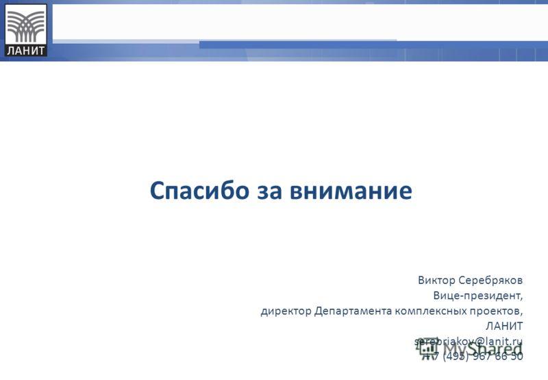 Спасибо за внимание Виктор Серебряков Вице-президент, директор Департамента комплексных проектов, ЛАНИТ serebriakov@lanit.ru + 7 (495) 967 66 50