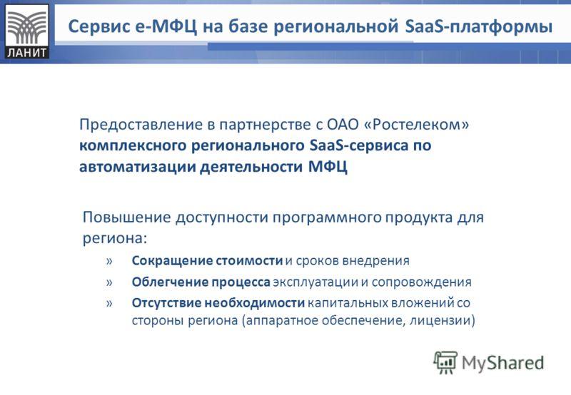Сервис е-МФЦ на базе региональной SaaS-платформы Предоставление в партнерстве с ОАО «Ростелеком» комплексного регионального SaaS-сервиса по автоматизации деятельности МФЦ Повышение доступности программного продукта для региона: »Сокращение стоимости