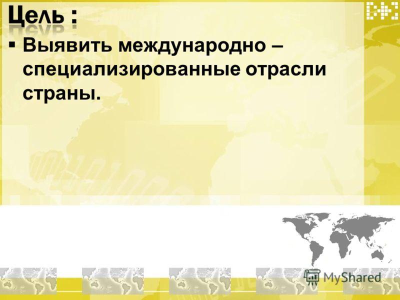 Выявить международно – специализированные отрасли страны.