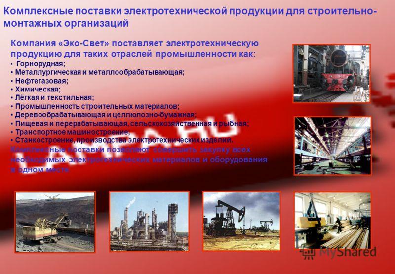 Комплексные поставки электротехнической продукции для строительно- монтажных организаций Компания «Эко-Свет» поставляет электротехническую продукцию для таких отраслей промышленности как: Горнорудная; Металлургическая и металлообрабатывающая; Нефтега