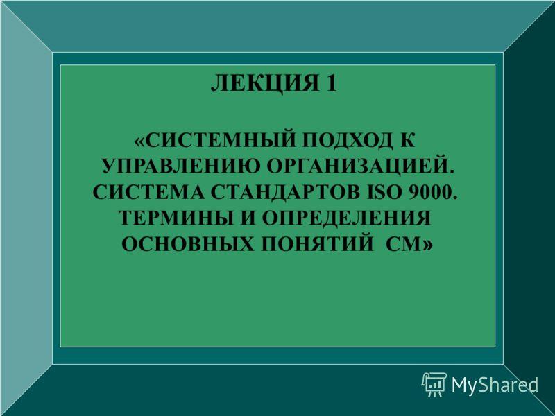 ЛЕКЦИЯ 1 «СИСТЕМНЫЙ ПОДХОД К УПРАВЛЕНИЮ ОРГАНИЗАЦИЕЙ. СИСТЕМА СТАНДАРТОВ ISO 9000. ТЕРМИНЫ И ОПРЕДЕЛЕНИЯ ОСНОВНЫХ ПОНЯТИЙ СМ »