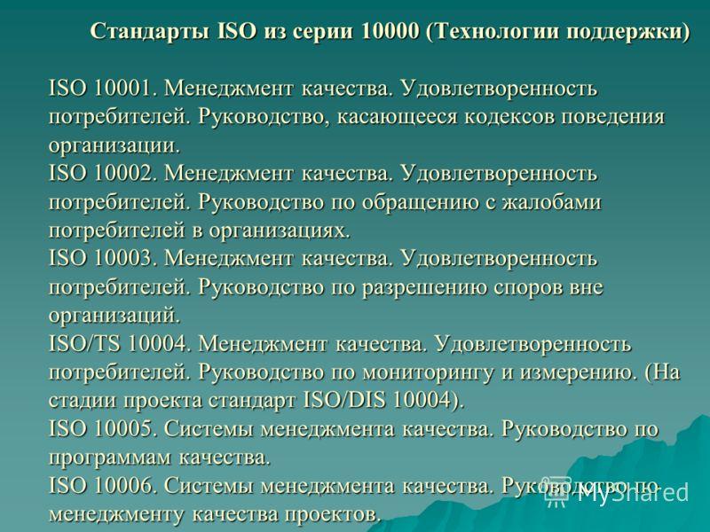 Стандарты ISO из серии 10000 (Технологии поддержки) ISO 10001. Менеджмент качества. Удовлетворенность потребителей. Руководство, касающееся кодексов поведения организации. ISO 10002. Менеджмент качества. Удовлетворенность потребителей. Руководство по