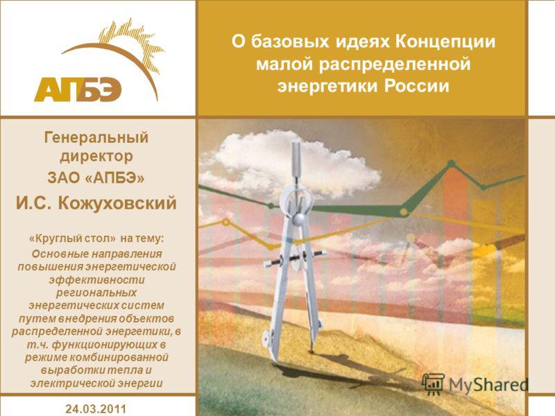 Генеральный директор ЗАО «АПБЭ» И.С. Кожуховский «Круглый стол» на тему: Основные направления повышения энергетической эффективности региональных энергетических систем путем внедрения объектов распределенной энергетики, в т.ч. функционирующих в режим