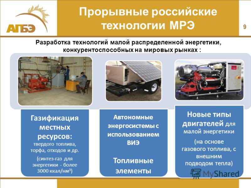 Прорывные российские технологии МРЭ Разработка технологий малой распределенной энергетики, конкурентоспособных на мировых рынках : 9 Газификация местных ресурсов: твердого топлива, торфа, отходов и др. (синтез-газ для энергетики - более 3000 ккал/нм