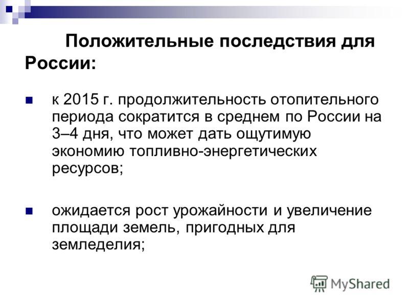 Положительные последствия для России: к 2015 г. продолжительность отопительного периода сократится в среднем по России на 3–4 дня, что может дать ощутимую экономию топливно-энергетических ресурсов; ожидается рост урожайности и увеличение площади земе