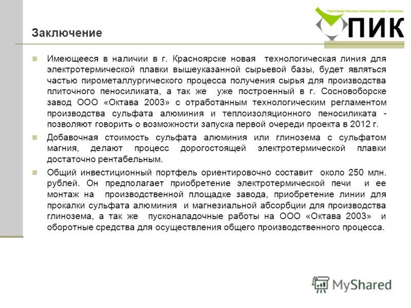 Заключение Имеющееся в наличии в г. Красноярске новая технологическая линия для электротермической плавки вышеуказанной сырьевой базы, будет являться частью пирометаллургического процесса получения сырья для производства плиточного пеносиликата, а та